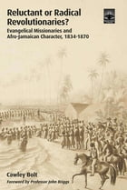 Reluctant or Radical Revolutionaries?: Evangelical Missionaires and Afro-Jamaican Character, 1834-1870 by Cawley Bolt