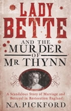 Lady Bette and the Murder of Mr Thynn: A Scandalous Story of Marriage and Betrayal in Restoration England by Nigel Pickford