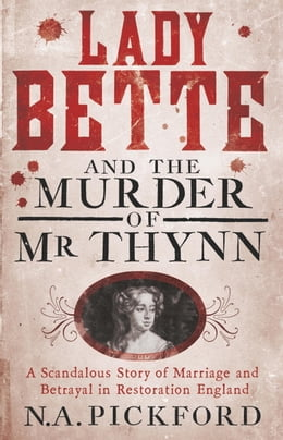Book Lady Bette and the Murder of Mr Thynn: A Scandalous Story of Marriage and Betrayal in Restoration… by Nigel Pickford