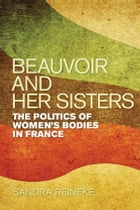 Beauvoir and Her Sisters: The Politics of Women's Bodies in France by Sandra Reineke
