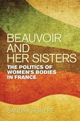 Book Beauvoir and Her Sisters: The Politics of Women's Bodies in France by Sandra Reineke