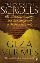 The Story of the Scrolls: The miraculous discovery and true significance of the Dead Sea Scrolls by Geza Vermes
