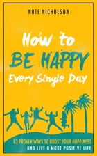 How to Be Happy Every Single Day: 63 Proven Ways to Boost Your Happiness and Live a More Positive Life by Nate Nicholson