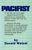 Pacifist: Or, My War And Louis Lepke by Donald Wetzel