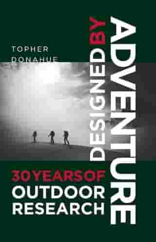 Designed by Adventure: 30 Years of Outdoor Research: 30 Years of Outdoor Research by Topher Donahue