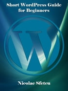 Short WordPress Guide for Beginners by Nicolae Sfetcu