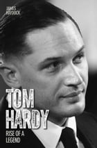 Tom Hardy: Rise of a Legend by James Haydock