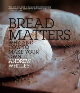 Book Bread Matters: The sorry state of modern bread and a definitive guide to baking your own by Andrew Whitley