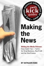 Making the News: Writing the Media Release: Easy Expert Tips + Tactics for Small Business, Non-Profit and the Solo-Pr by Kathleen Rake
