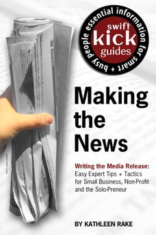 Making the News: Writing the Media Release: Easy Expert Tips + Tactics for Small Business, Non…