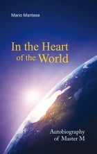 In the Heart of the World: Autobiography of Master M by Mario Mantese