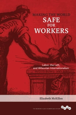 Book Making the World Safe for Workers: Labor, the Left, and Wilsonian Internationalism by Elizabeth McKillen