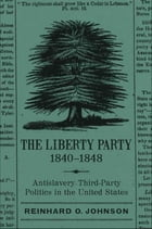 The Liberty Party, 1840-1848: Antislavery Third-Party Politics in the United States by Reinhard O. Johnson