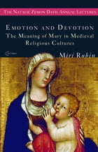 Emotion and Devotion: The Meaning of Mary in Medieval Religious Cultures by Miri Rubin