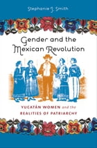 Gender and the Mexican Revolution: Yucatán Women and the Realities of Patriarchy by Stephanie J. Smith