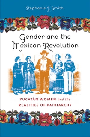 Gender and the Mexican Revolution Yucat�n Women and the Realities of Patriarchy