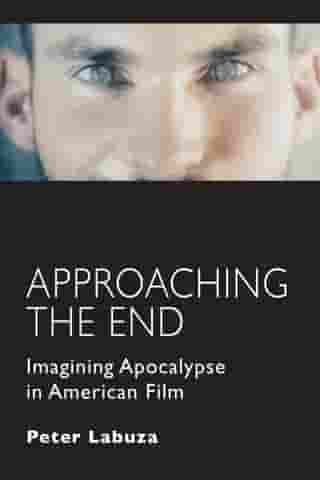 Approaching the End: Imagining Apocalypse in American Film by Peter Labuza