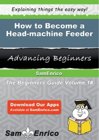 How to Become a Head-machine Feeder: How to Become a Head-machine Feeder