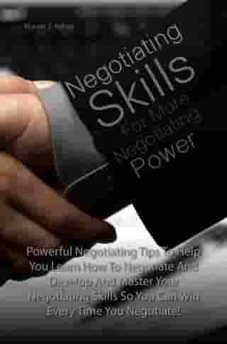 Negotiating Skills For More Negotiating Power: Powerful Negotiating Tips To Help You Learn How To Negotiate And Develop And Master Your Negotiating by Marvin Z. Kelsey