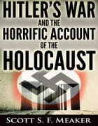 Hitler's War and the Horrific Account of the Holocaust by Scott S. F. Meaker