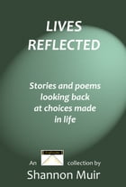 Lives Reflected: Stories and Poems Looking Back At Choices Made In Life by Shannon Muir