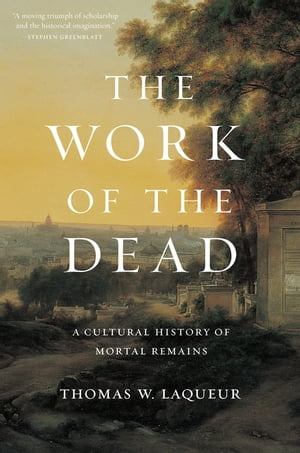 The Work of the Dead A Cultural History of Mortal Remains