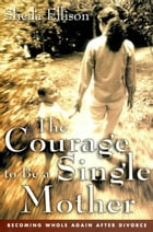 The Courage To Be a Single Mother: Becoming Whole Again After Divorce by Sheila Ellison