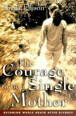 Book The Courage To Be a Single Mother: Becoming Whole Again After Divorce by Sheila Ellison