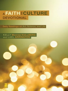 Book A Faith and Culture Devotional: Daily Reading on Art, Science, and Life by Kelly Monroe Kullberg