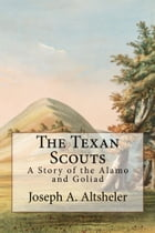 The Texan Scouts (Illustrated Edition): A Story of the Alamo and Goliad by Joseph A. Altsheler