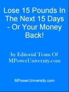 Lose 15 Pounds In The Next 15 Days - Or Your Money Back! by Editorial Team Of MPowerUniversity.com