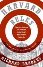 Harvard Rules: Lawrence Summers and the Battle for the World's Most Powerful University by Richard Bradley