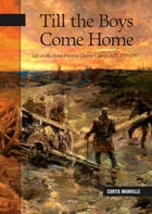 Till the Boys Come Home: Life on the Home Front in Queens County, NB, 1914-1918 by Curtis Mainville