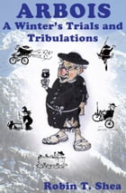 ARBOIS A Winter's Trials and Tribulations by Robin Shea