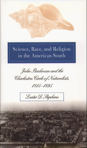 Science,  Race,  and Religion in the American South John Bachman and the Charleston Circle of Naturalists,  1815@-1895