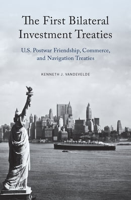 Book The First Bilateral Investment Treaties: U.S. Postwar Friendship, Commerce, and Navigation Treaties by Kenneth J. Vandevelde