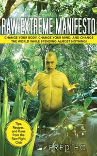 Raw Extreme Manifesto: Change Your Body, Change Your Mind, Change the World While Spending Almost…