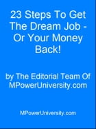 23 Steps To Get The Dream Job - Or Your Money Back! by Editorial Team Of MPowerUniversity.com
