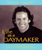 Life as a Daymaker: How to change the world simply by making someone's day! by David Wagner