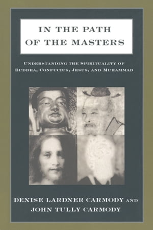 In the Path of the Masters: Understanding the Spirituality of Buddha,  Confucius,  Jesus,  and Muhammad Understanding the Spirituality of Buddha,  Confuci