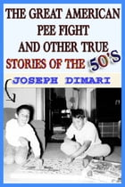 The Great American Pee Fight And Other True Stories Of The 50's by Joseph DiMari