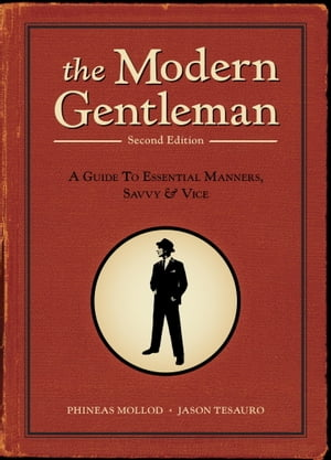 The Modern Gentleman,  2nd Edition A Guide to Essential Manners,  Savvy,  and Vice