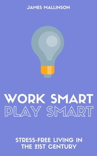 Work Smart Play Smart: Stress-Free Living In The 21st Century