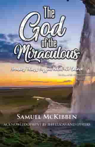 The God of the Miraculous: Amazing Things Happen When We Believe