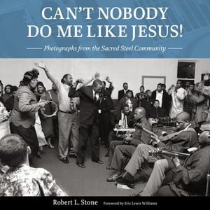 Can't Nobody Do Me Like Jesus!: Photographs from the Sacred Steel Community