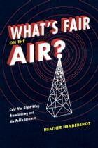 What's Fair on the Air?: Cold War Right-Wing Broadcasting and the Public Interest by Heather Hendershot