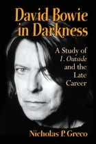 David Bowie in Darkness: A Study of 1. Outside and the Late Career by Nicholas P. Greco