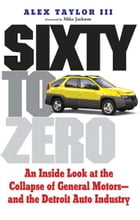 Sixty to Zero: An Inside Look at the Collapse of General Motors--and the Detroit Auto Industry by Alex Taylor