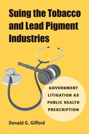 Suing the Tobacco and Lead Pigment Industries Government Litigation as Public Health Prescription