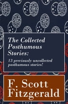 The Collected Posthumous Stories: 13 previously uncollected posthumous stories! by Francis Scott Fitzgerald